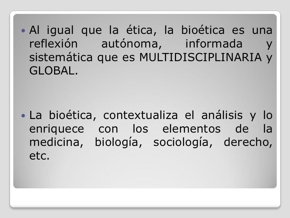 Al igual que la ética, la bioética es una reflexión autónoma, informada y sistemática que es MULTIDISCIPLINARIA y GLOBAL. La bioética, contextualiza e