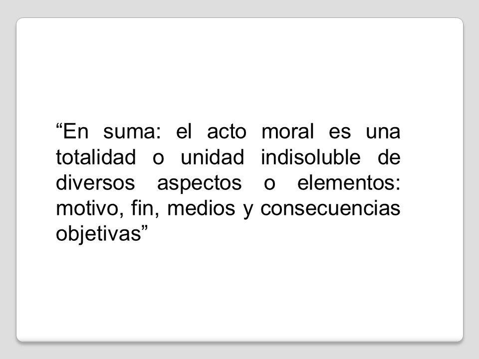 En suma: el acto moral es una totalidad o unidad indisoluble de diversos aspectos o elementos: motivo, fin, medios y consecuencias objetivas