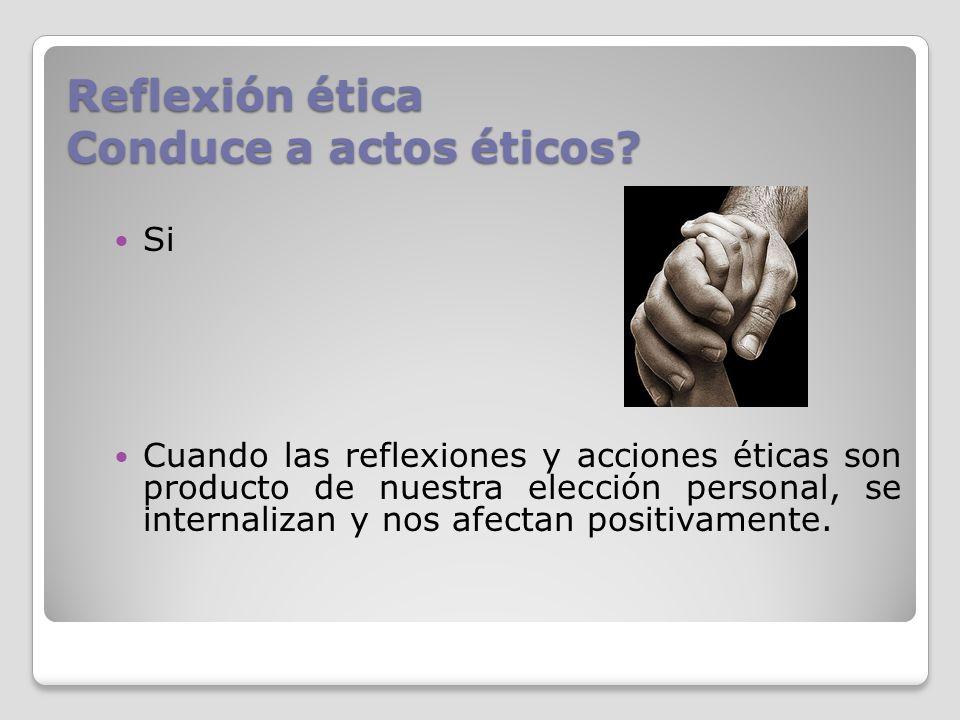 Reflexión ética Conduce a actos éticos? Si Cuando las reflexiones y acciones éticas son producto de nuestra elección personal, se internalizan y nos a