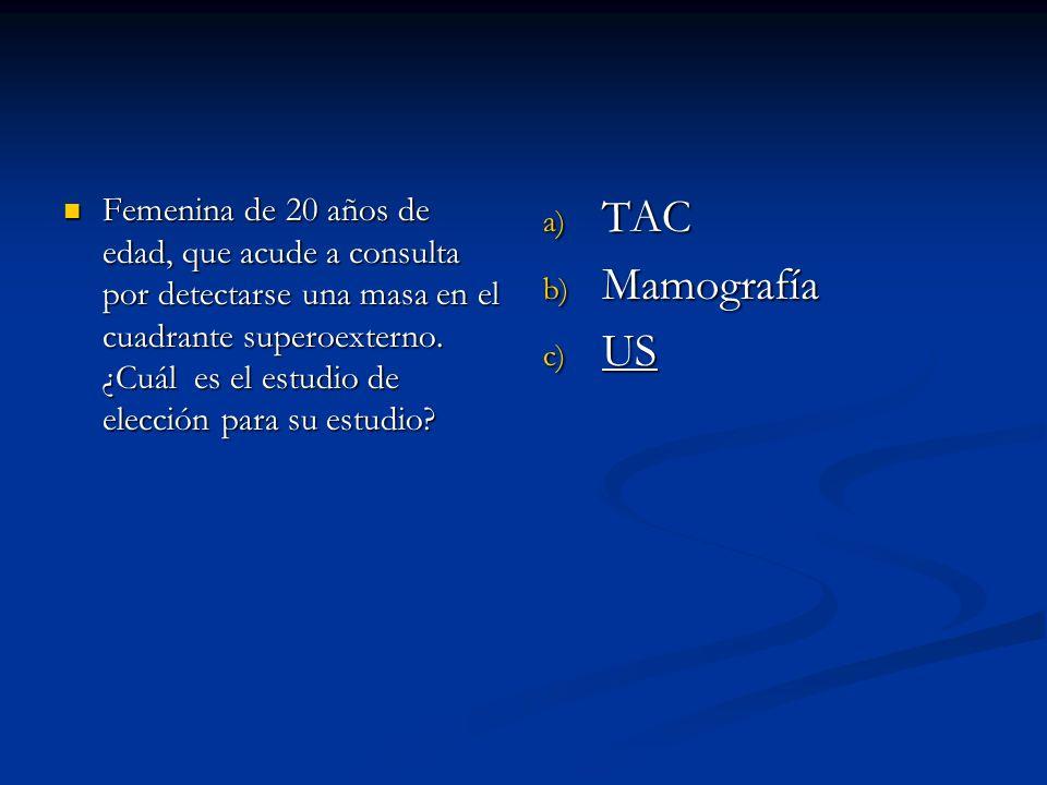a) TAC b) Mamografía c) US Femenina de 20 años de edad, que acude a consulta por detectarse una masa en el cuadrante superoexterno. ¿Cuál es el estudi
