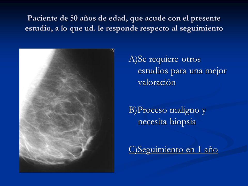 Paciente de 50 años de edad, que acude con el presente estudio, a lo que ud. le responde respecto al seguimiento A)Se requiere otros estudios para una
