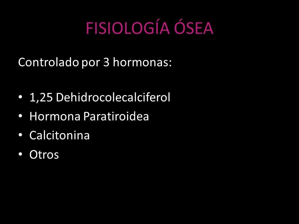 FISIOLOGÍA ÓSEA Controlado por 3 hormonas: 1,25 Dehidrocolecalciferol Hormona Paratiroidea Calcitonina Otros