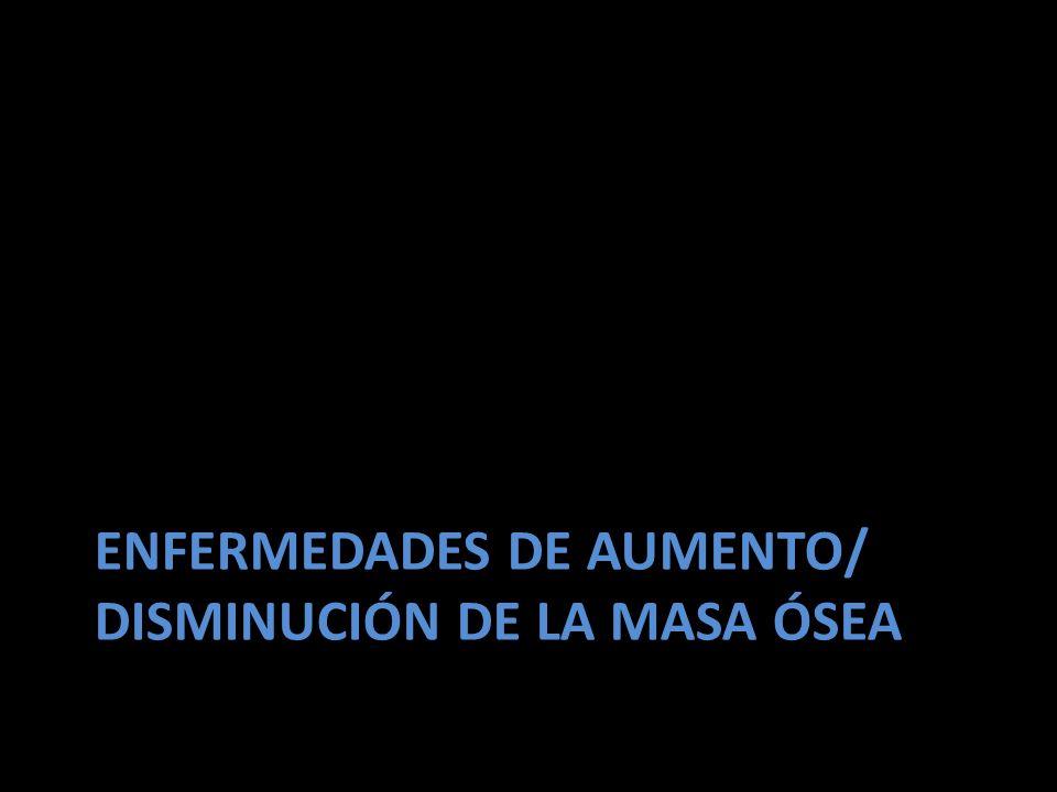 ENFERMEDADES DE AUMENTO/ DISMINUCIÓN DE LA MASA ÓSEA