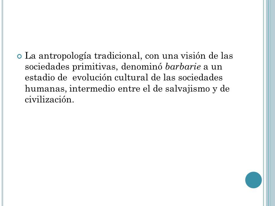La antropología tradicional, con una visión de las sociedades primitivas, denominó barbarie a un estadio de evolución cultural de las sociedades human