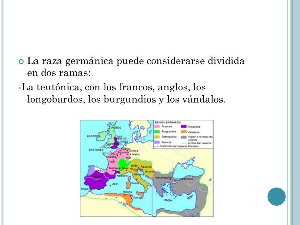 La raza germánica puede considerarse dividida en dos ramas: -La teutónica, con los francos, anglos, los longobardos, los burgundios y los vándalos.