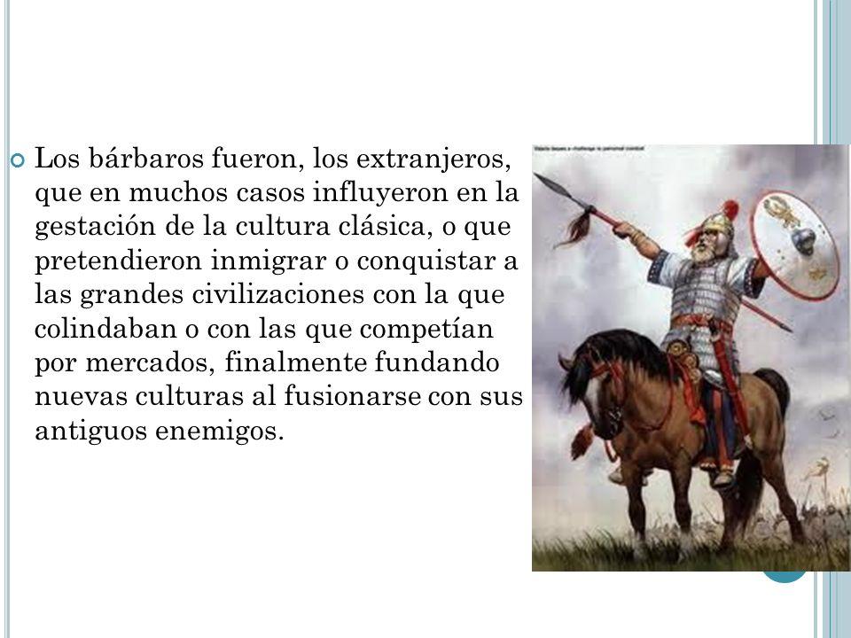 Los bárbaros fueron, los extranjeros, que en muchos casos influyeron en la gestación de la cultura clásica, o que pretendieron inmigrar o conquistar a