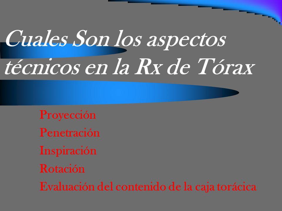 Cuales Son los aspectos técnicos en la Rx de Tórax Proyección Penetración Inspiración Rotación Evaluación del contenido de la caja torácica