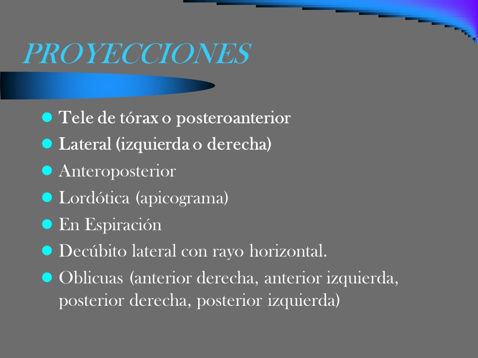 PROYECCIONES Tele de tórax o posteroanterior Lateral (izquierda o derecha) Anteroposterior Lordótica (apicograma) En Espiración Decúbito lateral con r