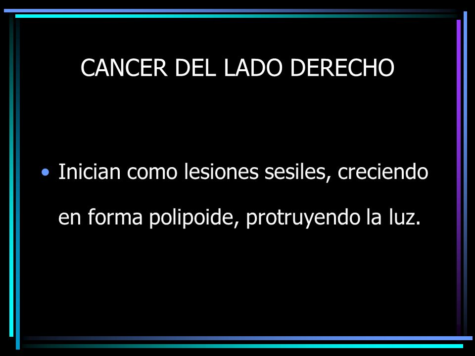 CANCER DEL LADO DERECHO Inician como lesiones sesiles, creciendo en forma polipoide, protruyendo la luz.