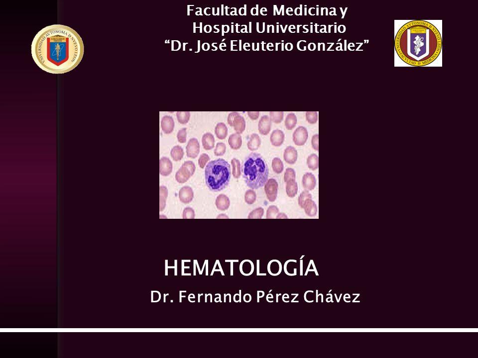 Facultad de Medicina y Hospital Universitario Dr. José Eleuterio González HEMATOLOGÍA Dr. Fernando Pérez Chávez