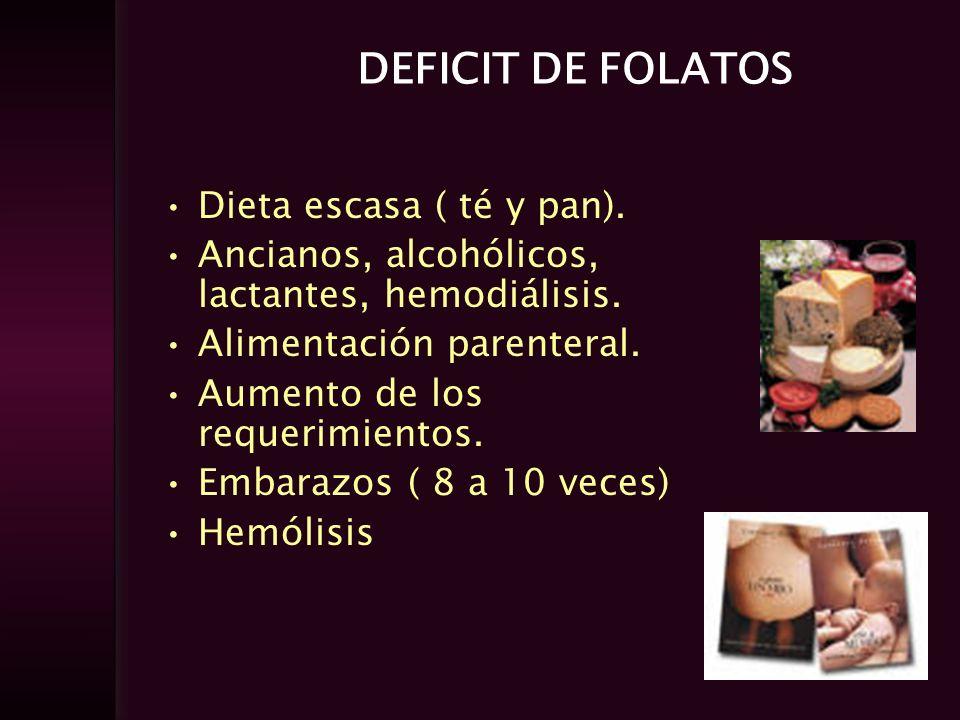 DEFICIT DE FOLATOS Dieta escasa ( té y pan). Ancianos, alcohólicos, lactantes, hemodiálisis. Alimentación parenteral. Aumento de los requerimientos. E
