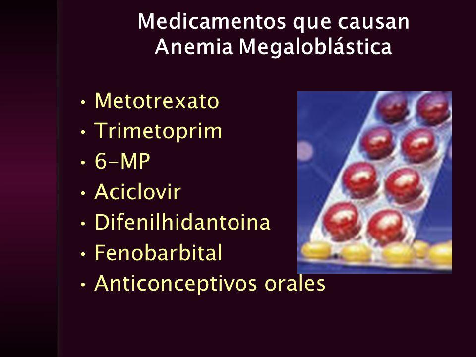 Medicamentos que causan Anemia Megaloblástica Metotrexato Trimetoprim 6-MP Aciclovir Difenilhidantoina Fenobarbital Anticonceptivos orales