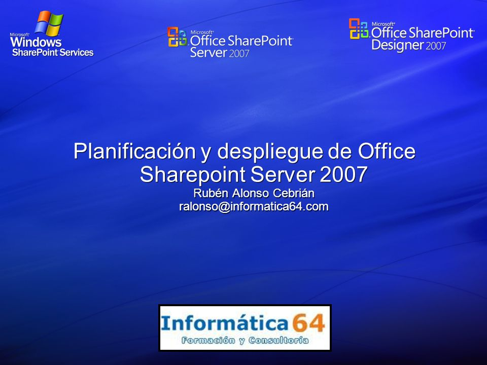 Planificación y despliegue de Office Sharepoint Server 2007 Rubén Alonso Cebrián ralonso@informatica64.com