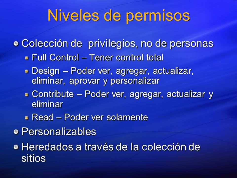 Niveles de permisos Colección de privilegios, no de personas Full Control – Tener control total Design – Poder ver, agregar, actualizar, eliminar, apr