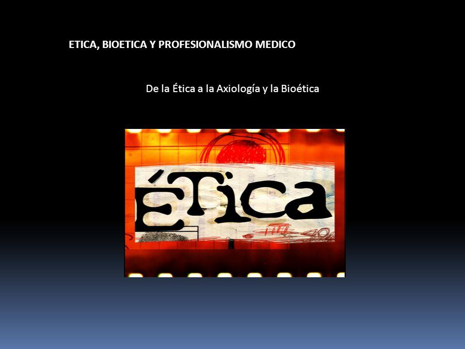 ETICA, BIOETICA Y PROFESIONALISMO MEDICO De la Ética a la Axiología y la Bioética