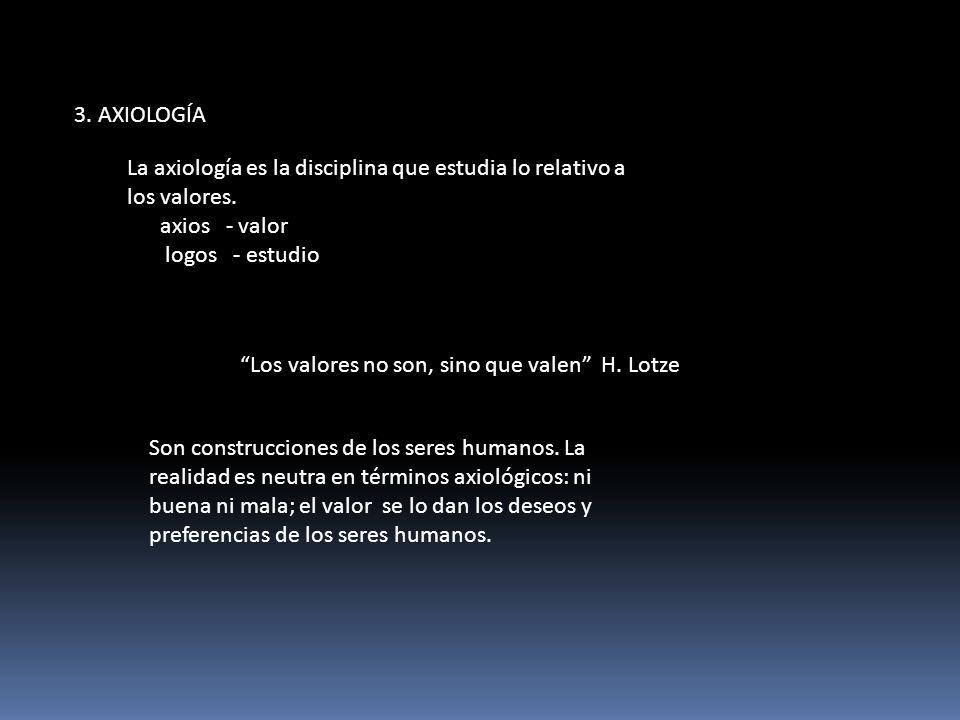 3. AXIOLOGÍA Los valores no son, sino que valen H. Lotze Son construcciones de los seres humanos. La realidad es neutra en términos axiológicos: ni bu