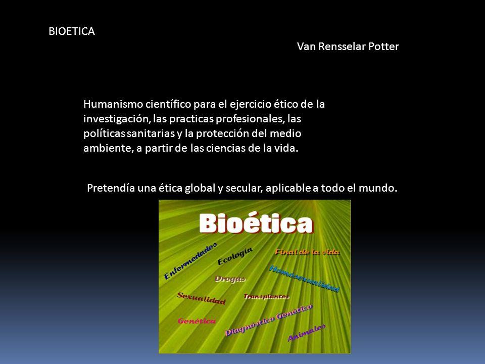 BIOETICA Van Rensselar Potter Humanismo científico para el ejercicio ético de la investigación, las practicas profesionales, las políticas sanitarias