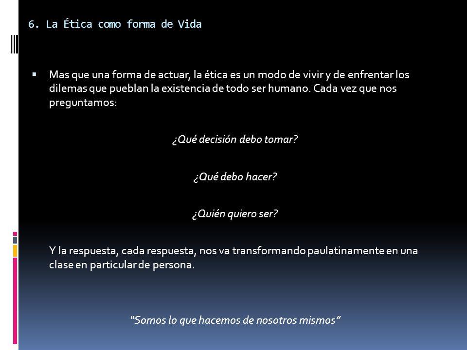 6. La Ética como forma de Vida Mas que una forma de actuar, la ética es un modo de vivir y de enfrentar los dilemas que pueblan la existencia de todo