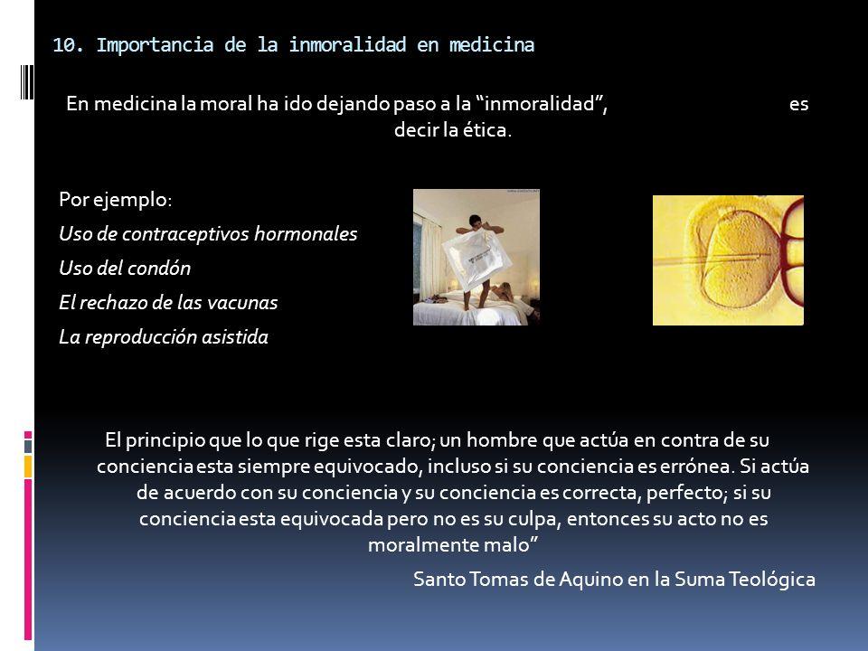 10. Importancia de la inmoralidad en medicina En medicina la moral ha ido dejando paso a la inmoralidad, es decir la ética. Por ejemplo: Uso de contra