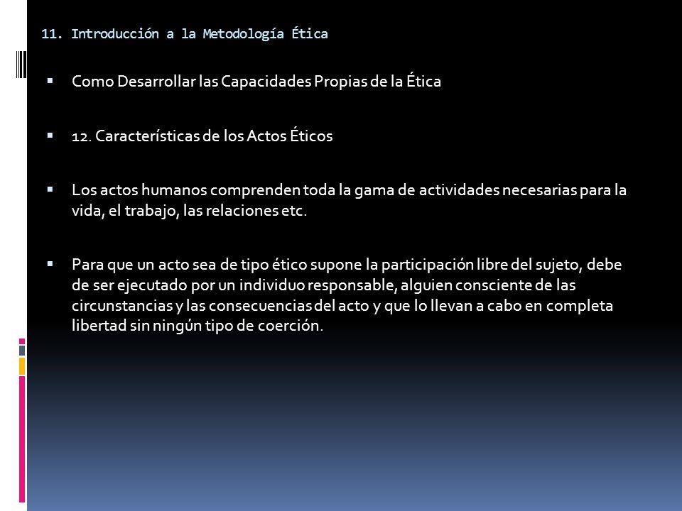 11. Introducción a la Metodología Ética Como Desarrollar las Capacidades Propias de la Ética 12. Características de los Actos Éticos Los actos humanos