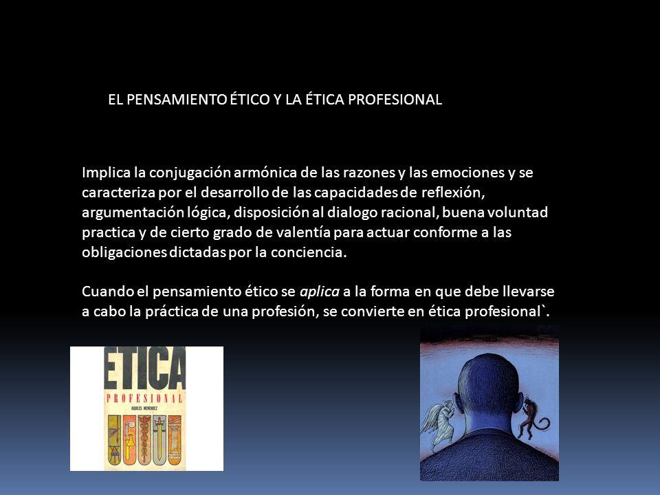 EL PENSAMIENTO ÉTICO Y LA ÉTICA PROFESIONAL Implica la conjugación armónica de las razones y las emociones y se caracteriza por el desarrollo de las c