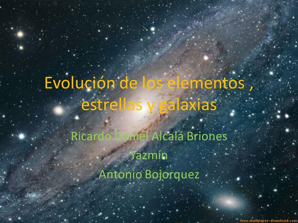Evolución de los elementos, estrellas y galaxias Ricardo Daniel Alcalá Briones Yazmín Antonio Bojorquez