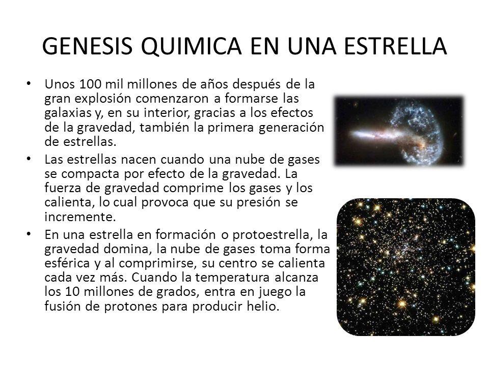 GENESIS QUIMICA EN UNA ESTRELLA Unos 100 mil millones de años después de la gran explosión comenzaron a formarse las galaxias y, en su interior, graci