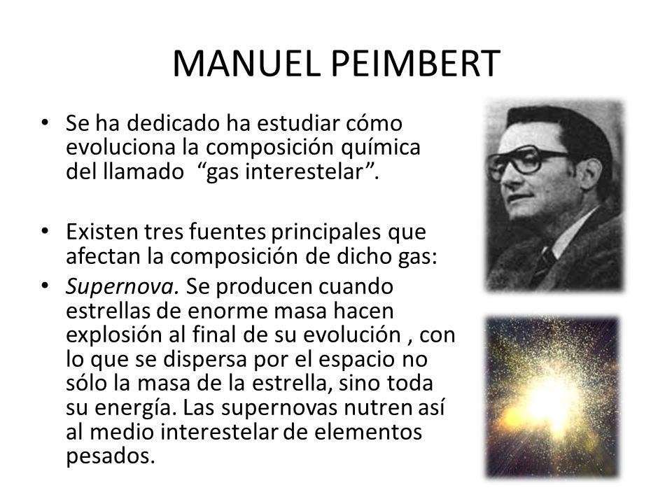 MANUEL PEIMBERT Se ha dedicado ha estudiar cómo evoluciona la composición química del llamado gas interestelar. Existen tres fuentes principales que a