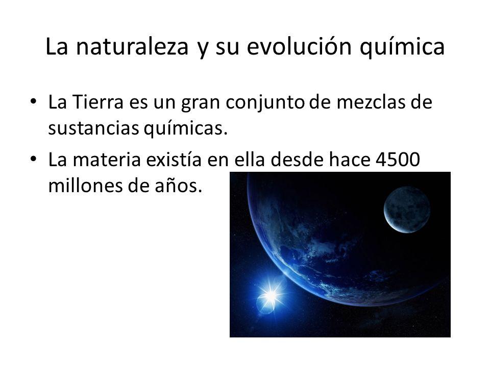 La Tierra es un gran conjunto de mezclas de sustancias químicas. La materia existía en ella desde hace 4500 millones de años. La naturaleza y su evolu
