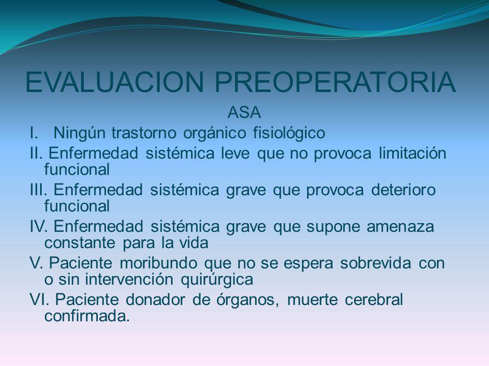 EVALUACION PREOPERATORIA ASA I. Ningún trastorno orgánico fisiológico II. Enfermedad sistémica leve que no provoca limitación funcional III. Enfermeda