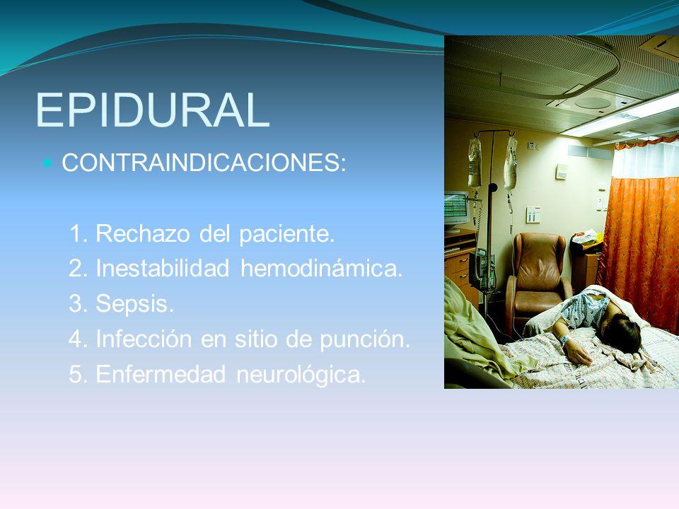 EPIDURAL CONTRAINDICACIONES: 1. Rechazo del paciente. 2. Inestabilidad hemodinámica. 3. Sepsis. 4. Infección en sitio de punción. 5. Enfermedad neurol