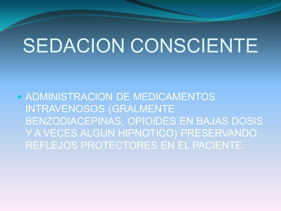 SEDACION CONSCIENTE ADMINISTRACION DE MEDICAMENTOS INTRAVENOSOS (GRALMENTE BENZODIACEPINAS, OPIOIDES EN BAJAS DOSIS Y A VECES ALGUN HIPNOTICO) PRESERV