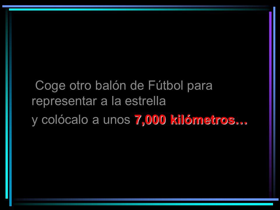 Coge otro balón de Fútbol para representar a la estrella 7,000 kilómetros… y colócalo a unos 7,000 kilómetros…