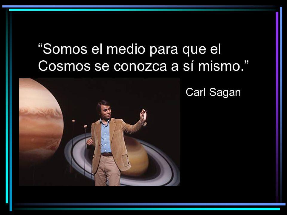 Somos el medio para que el Cosmos se conozca a sí mismo. Carl Sagan