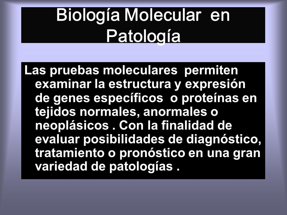 Biología Molecular en Patología Las pruebas moleculares permiten examinar la estructura y expresión de genes específicos o proteínas en tejidos normales, anormales o neoplásicos.
