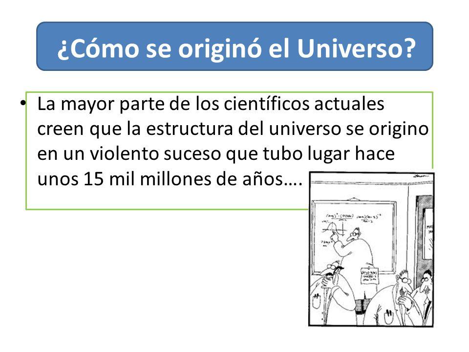 ¿Cómo se originó el Universo? La mayor parte de los científicos actuales creen que la estructura del universo se origino en un violento suceso que tub