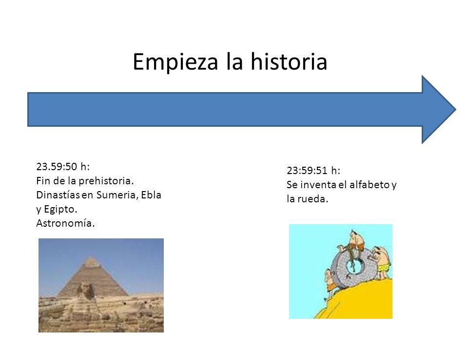 Empieza la historia 23.59:50 h: Fin de la prehistoria. Dinastías en Sumeria, Ebla y Egipto. Astronomía. 23:59:51 h: Se inventa el alfabeto y la rueda.