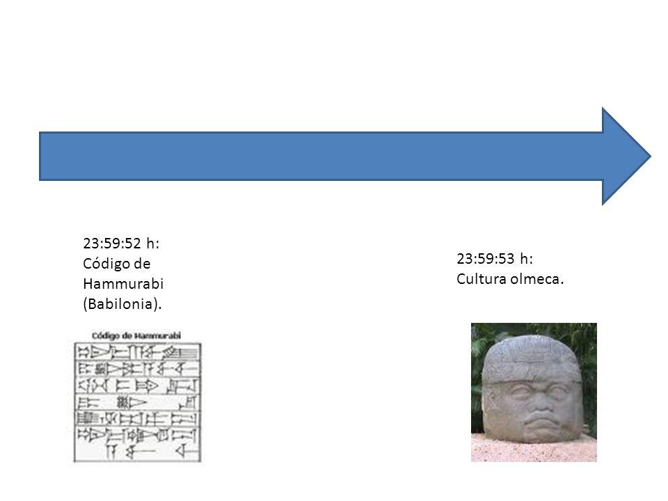 23:59:53 h: Cultura olmeca. 23:59:52 h: Código de Hammurabi (Babilonia).