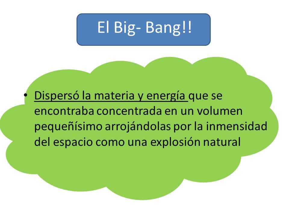 El Big- Bang!! Dispersó la materia y energía que se encontraba concentrada en un volumen pequeñísimo arrojándolas por la inmensidad del espacio como u
