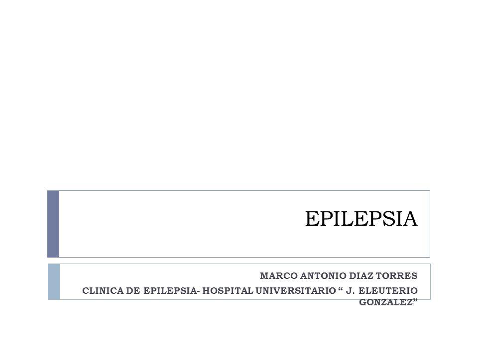 EPILEPSIA MARCO ANTONIO DIAZ TORRES CLINICA DE EPILEPSIA- HOSPITAL UNIVERSITARIO J. ELEUTERIO GONZALEZ