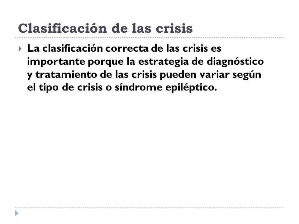 Clasificación de las crisis La clasificación correcta de las crisis es importante porque la estrategia de diagnóstico y tratamiento de las crisis pued