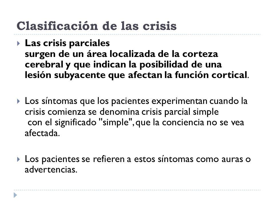 Clasificación de las crisis Las crisis parciales surgen de un área localizada de la corteza cerebral y que indican la posibilidad de una lesión subyac