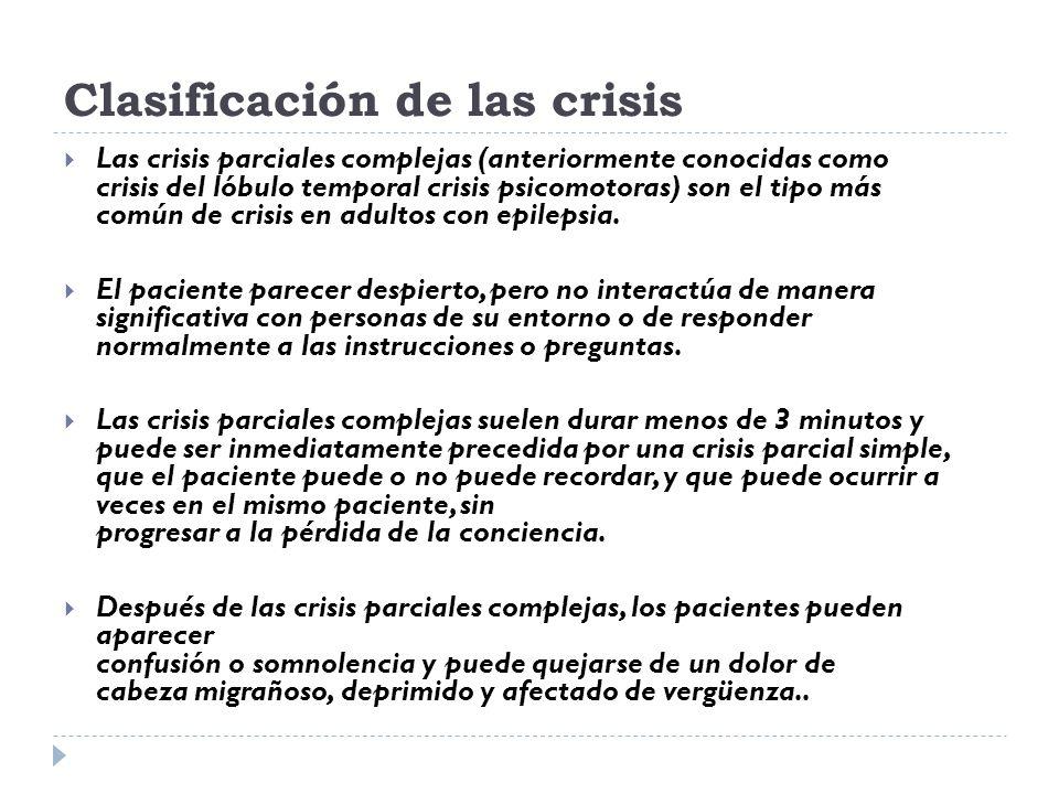 Clasificación de las crisis Las crisis parciales complejas (anteriormente conocidas como crisis del lóbulo temporal crisis psicomotoras) son el tipo m