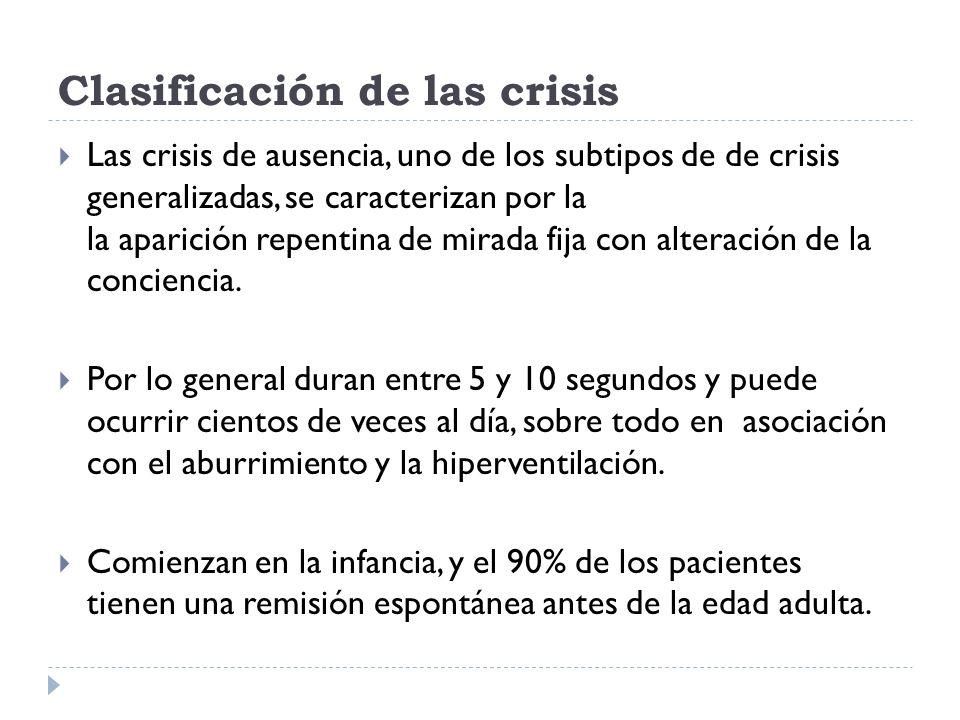 Clasificación de las crisis Las crisis de ausencia, uno de los subtipos de de crisis generalizadas, se caracterizan por la la aparición repentina de m