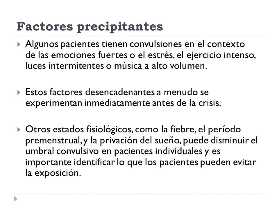 Factores precipitantes Algunos pacientes tienen convulsiones en el contexto de las emociones fuertes o el estrés, el ejercicio intenso, luces intermit