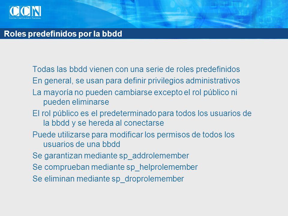 Roles predefinidos por la bbdd Todas las bbdd vienen con una serie de roles predefinidos En general, se usan para definir privilegios administrativos La mayoría no pueden cambiarse excepto el rol público ni pueden eliminarse El rol público es el predeterminado para todos los usuarios de la bbdd y se hereda al conectarse Puede utilizarse para modificar los permisos de todos los usuarios de una bbdd Se garantizan mediante sp_addrolemember Se comprueban mediante sp_helprolemember Se eliminan mediante sp_droprolemember