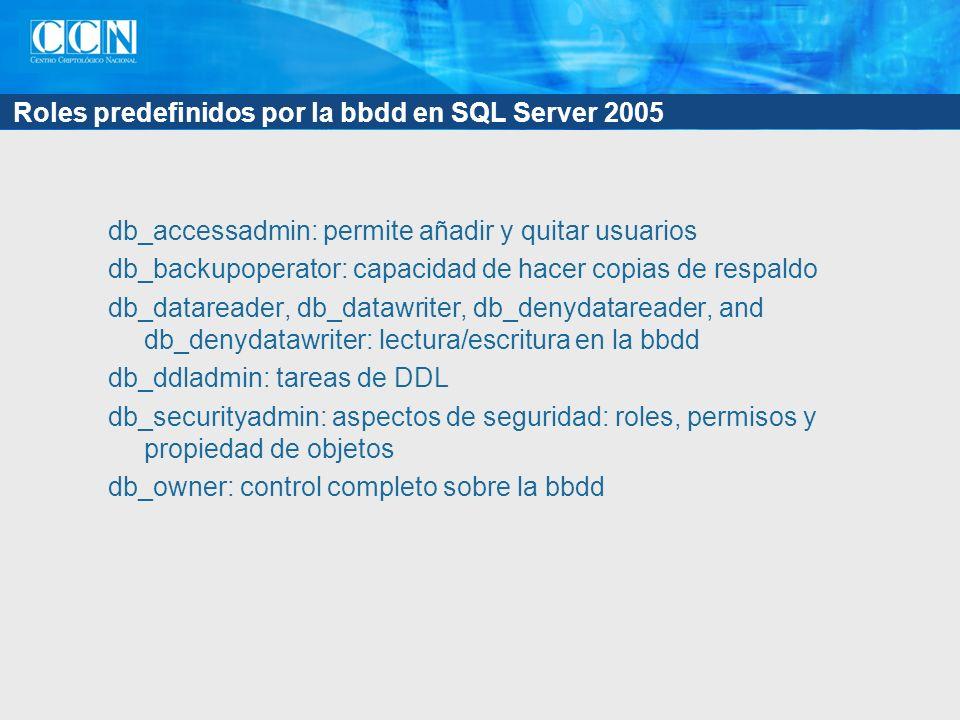 Roles predefinidos por la bbdd en SQL Server 2005 db_accessadmin: permite añadir y quitar usuarios db_backupoperator: capacidad de hacer copias de respaldo db_datareader, db_datawriter, db_denydatareader, and db_denydatawriter: lectura/escritura en la bbdd db_ddladmin: tareas de DDL db_securityadmin: aspectos de seguridad: roles, permisos y propiedad de objetos db_owner: control completo sobre la bbdd