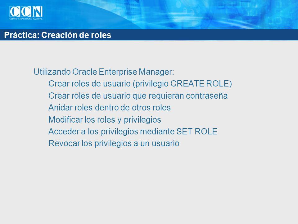 Práctica: Creación de roles Utilizando Oracle Enterprise Manager: Crear roles de usuario (privilegio CREATE ROLE) Crear roles de usuario que requieran contraseña Anidar roles dentro de otros roles Modificar los roles y privilegios Acceder a los privilegios mediante SET ROLE Revocar los privilegios a un usuario
