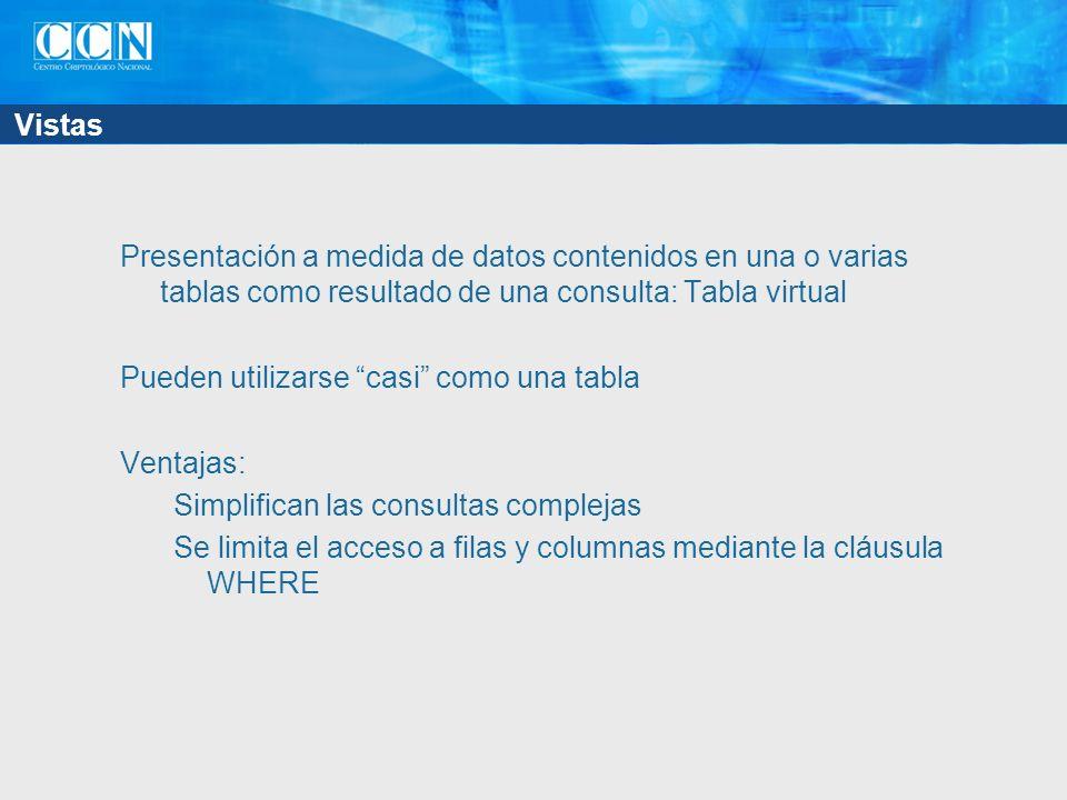 Vistas Presentación a medida de datos contenidos en una o varias tablas como resultado de una consulta: Tabla virtual Pueden utilizarse casi como una tabla Ventajas: Simplifican las consultas complejas Se limita el acceso a filas y columnas mediante la cláusula WHERE