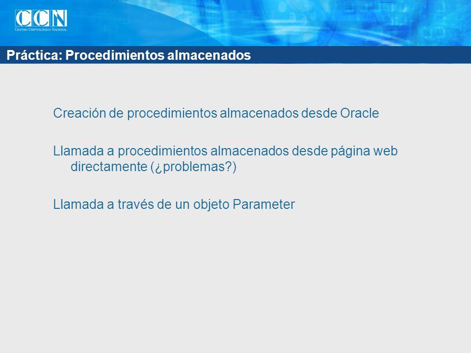 Práctica: Procedimientos almacenados Creación de procedimientos almacenados desde Oracle Llamada a procedimientos almacenados desde página web directamente (¿problemas ) Llamada a través de un objeto Parameter